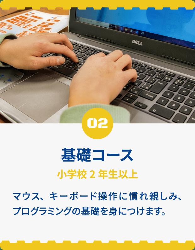 02 基礎コース 小学生3年生以上 マウス、キーボードに慣れ親しみ、プログラミングの基礎を身につけます。